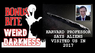 "#BonusBite ""HARVARD PROFESSOR SAYS ALIENS VISITED US IN 2017"" #WeirdDarkness"