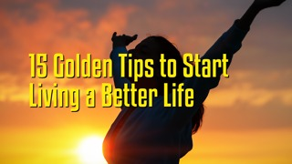 15 Golden Tips to Start Living a Better Life - Video