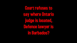 Court refuses to say where Ontario judge is located, Defence lawyer is in Barbados 3-2-2021