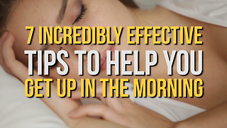 7 Incredibly Effective Tips To Help You Get Up In The Morning - Video