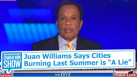 Juan Williams Says Cities Burning Last Summer is ''A Lie''