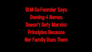 BLM Co-Founder Says Owning 4 Homes Doesn't Defy Marxist Principles Because Her Family Uses Them
