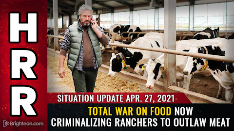 Situation Update, April 27th, 2021 - Total WAR on FOOD now criminalizing ranchers to outlaw MEAT