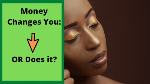 Money Changes You Or Does It?