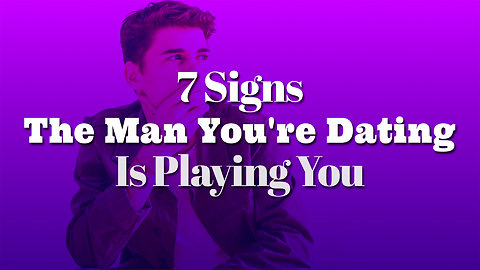 7 Signs That The Man You're Dating Is Playing You