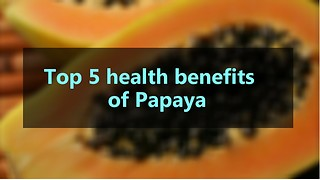 Top 5 Health Benefits of Papaya - Video