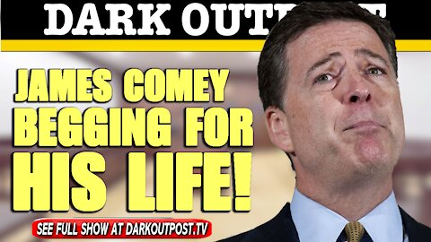 Dark Outpost 05-11-2021 James Comey Begging For His Life!