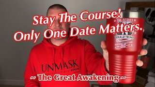 Stay The Course! Only One Date Matters. ~ The Great Awakening ~