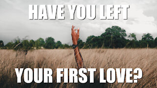 Have You Left Your First Love?