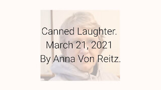 Canned Laughter March 21, 2021 By Anna Von Reitz