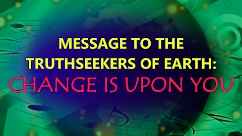 Message to the Truthseekers of Earth - Change is Upon You