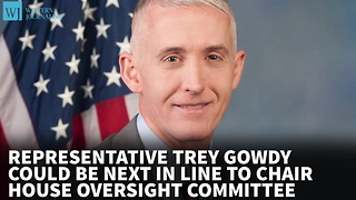 Trey Gowdy Could Be Next In Line To Chair House Oversight Committee - Video