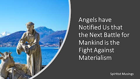 Angels have Notified Us that the Next Battle for Mankind is the Fight Against Materialism