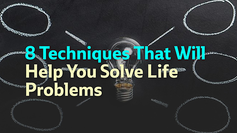 8 Techniques That Will Help You Solve Life Problems