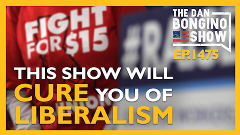Ep. 1475 This Show Will Cure You of Your Liberalism - The Dan Bongino Show