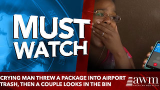 Crying Man Threw A Package Into Airport Trash, Then A Couple Looks In The Bin - Video