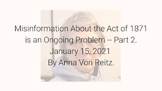 Misinformation About the Act of 1871 is an Ongoing Problem-Part 2 January 15, 2021 By Anna Von Reitz