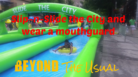 Slip-n-Slide the City and wear a mouthguard