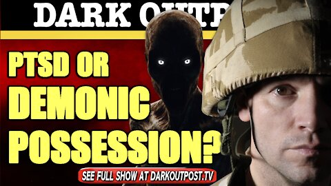 Dark Outpost 04-22-2021 PTSD Or Demonic Possession?
