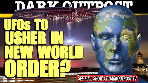 Dark Outpost 04-23-2021 UFOs To Usher In New World Order?
