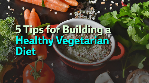 5 Tips for Building a Healthy Vegetarian Diet