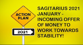 SAGITARIUS JANUARY 2021-INCOMING OFFER OF MONEY TO WORK TOWARDS STABILITY!