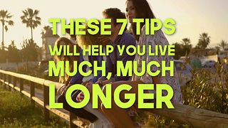 These 7 Tips Will Help You Live Much, Much longer - Video