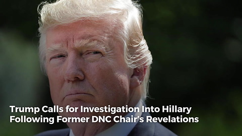 Trump Calls for Investigation Into Hillary Following Former DNC Chair's Revelations