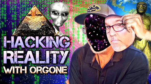 Hacking Reality With Orgone | Living In The Simulation