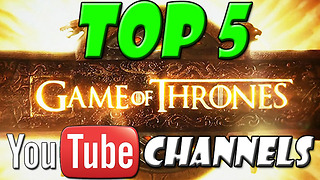 TOP 5 GAME OF THRONES YOUTUBE CHANNELS - Video