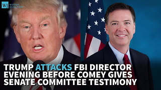 Trump Attacks FBI Director Evening Before Comey Gives Senate Committee Testimony - Video
