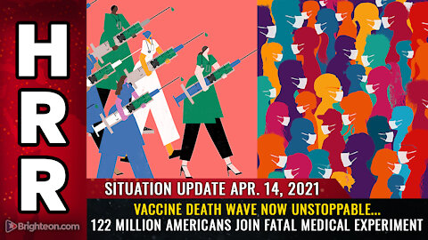 Situation Update - 04/14/2021 - Vaccine DEATH WAVE now unstoppable...