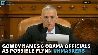 Gowdy Names 6 Obama Officials As Possible Flynn Unmaskers - Video