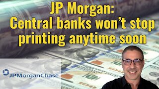 JP Morgan: Central banks won't stop printing anytime soon