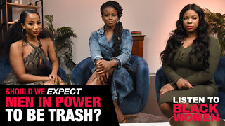 Should We Expect Men In Power To Be Trash? | Listen To Black Women