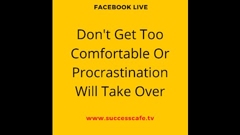 Don't Get Too Comfortable Or Procrastination Will Take Over
