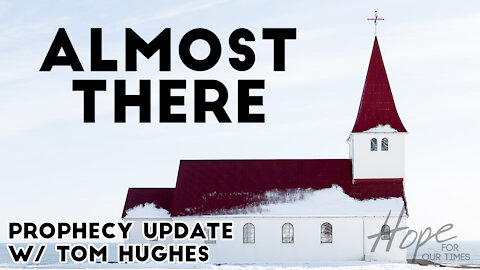 Almost There | Prophecy Update with Tom Hughes