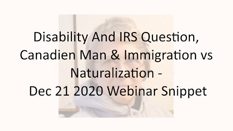 Disability And IRS Question, Canadian Man & Immigration vs Naturalization - Dec 21 2020 Webinar Snip