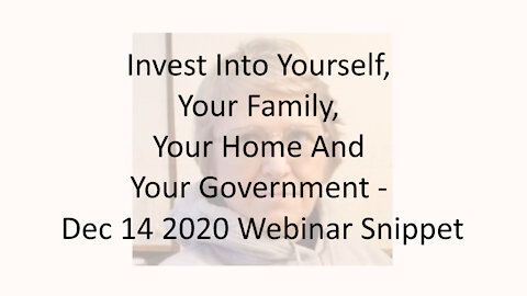 Invest Into Yourself, Your Family, Your Home And Your Government - Dec 14 2020 Webinar Snippet