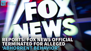Reports: Fox News Official Terminated For Alleged 'Abhorrent Behavior' - Video