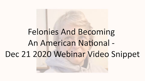Felonies And Becoming An American National - Dec 21 2020 Webinar Video Snippet