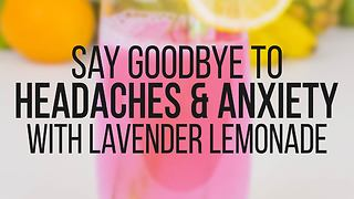 Say goodbye to headaches & anxiety with lavender lemonade - Video