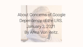 About Concerns of Google Dependency of the LRS January 3, 2021 By Anna Von Reitz