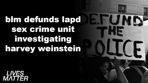 FAIL: BLM DEFUNDS LAPD SEX CRIME UNIT INVESTIGATING HARVEY WEINSTEIN