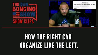 How The Right Can Organize Like The Left - Dan Bongino Show Clips
