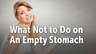 What Not to Do on An Empty Stomach