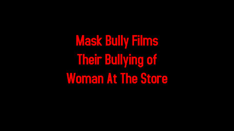 Mask Bully Films Their Bullying of Woman At The Store 5-6-2021
