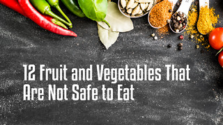 12 Fruit and Vegetables That Are Not Safe to Eat - Video