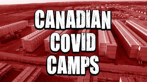 CANADA COVID CAMPS ARE REAL!