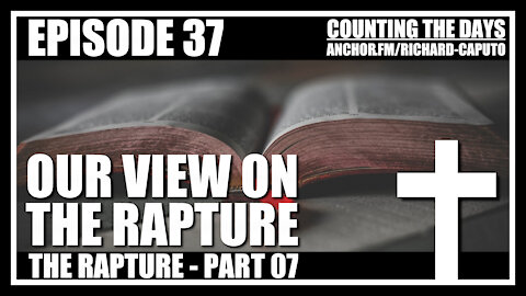 Episode 37 - The Rapture - Part 07 - Our View on the Rapture